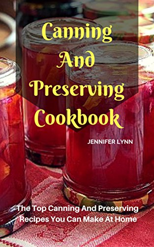 Canning And Preserving Cookbook: The Top Canning And Preserving Recipes You Can Make At Home by [Lynn, Jennifer]