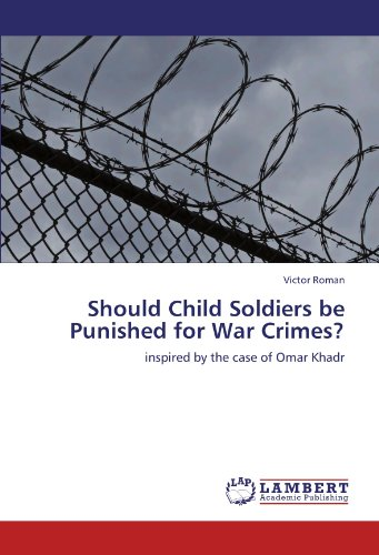 Should Child Soldiers be Punished for War Crimes?: inspired by the case of Omar Khadr