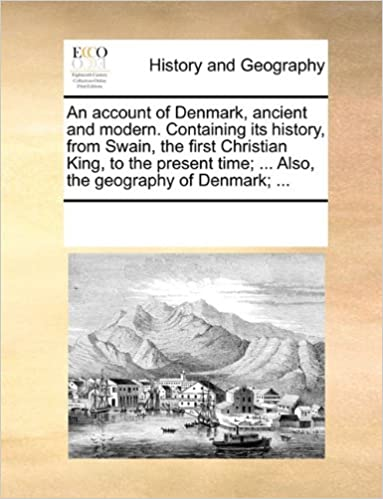 An account of Denmark, ancient and modern. Containing its history, from Swain, the first Christian King, to the present time: ... Also, the geography of Denmark: ...