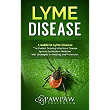 Lyme Disease: A Guide to Lyme Disease 'The Fastest Growing Infectious Disease Ignored by Modern Medicine' with Strategies on Healing and Prevention.