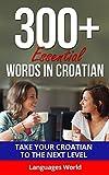 Learn Croatian: 300+ Essential Words In Croatian - Learn Words Spoken In Everyday Croatia (Speak Croatian, Croatia, Fluent, Croatian Language ): Forget pointless phrases, Improve your vocabulary