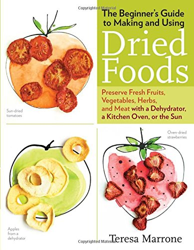 The Beginner's Guide to Making and Using Dried Foods: Preserve Fresh Fruits, Vegetables, Herbs, and Meat with a Dehydrator, a Kitchen Oven, or the Sun by Teresa Marrone
