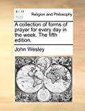 A Collection of Forms of Prayer for Every Day in the Week The, John Wesley, 1170715389