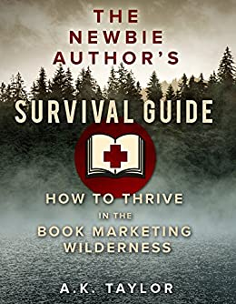 The Newbie Authors Survival Guide: How To Thrive In The Book Marketing Wilderness by [Taylor, A.K.]