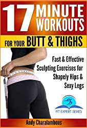 17 Minute Workouts for your Butt & Thighs - Fast & Effective Sculpting Exercises for Shapely Hip & Sexy Legs (Fit Expert Series Book 14)
