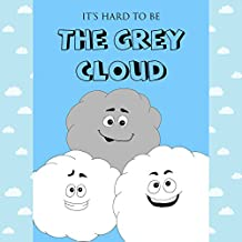 Children's picture book:It's hard to be THE GREY CLOUD: Bedtime stories for ages 2-5 with moral, Baby books, Early readers, Kids books, Preschool books ... about weather (BOOKS FOR KIDS Book 2)