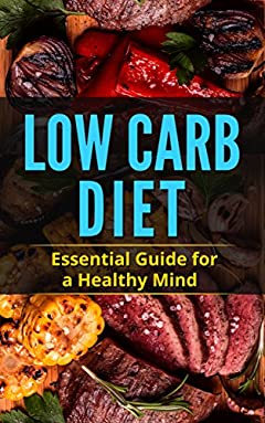 Low Carb Diet: Essential Guide for a Healthy Mind: A Beginners Guide to a Strong Body and Quick Mind: Lose Weight, Get Energetic with18 Delicious, Easy ketogenic, low-carb, Meal Plan, Cookbook