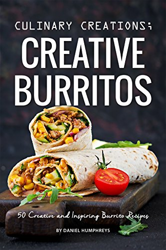 Culinary Creations; Creative Burritos: 50 Creative and Inspiring Burrito Recipes by Daniel Humphreys