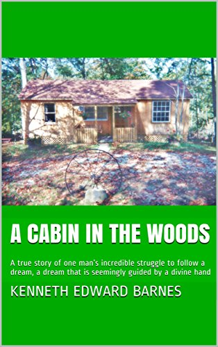 A Cabin in the Woods: A true story of one man's incredible struggle to follow a dream, a dream that is seemingly guided by a divine hand by [Barnes, Kenneth Edward]