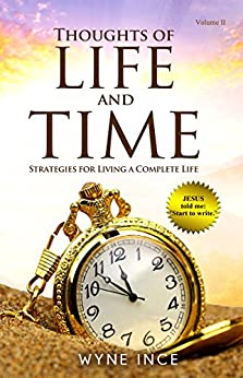 Thoughts of Life and Time: Strategies for Living a Complete Life (Volume 2) by [Ince, Wyne]