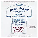 Navel Gazing: True Tales of Bodies, Mostly Mine (but Also My Mom's, Which I Know Sounds Weird) Audiobook by Michael Ian Black Narrated by Michael Ian Black