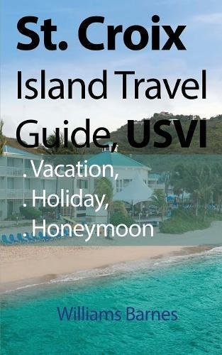 St. Croix Island Travel Guide, Usvi: Vacation, Holiday, Honeymoon Paperback – November 20, 2017 Williams Barnes Global Print Digital 191248370X Travel & Tourism