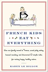 French Kids Eat Everything: How Our Family Moved to France, Cured Picky Eating, Banned Snacking, and Discovered 10 Simple Rules for Raising Happy, Healthy Eaters Kindle Edition
