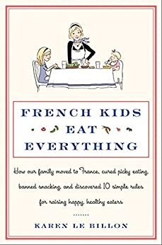 French Kids Eat Everything: How Our Family Moved to France, Cured Picky Eating, Banned Snacking, and Discovered 10 Simple Rules for Raising Happy, Healthy Eaters by [Le Billon, Karen]