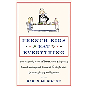 French Kids Eat Everything: How Our Family Moved to France, Cured Picky Eating, Banned Snacking, and Discovered 10…