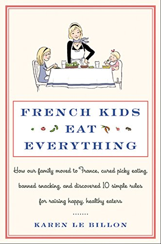 French Kids Eat Everything: How Our Family Moved to France, Cured Picky Eating, Banned Snacking, and Discovered 10 Simple Rules for Raising Happy, Healthy Eaters (French Word For Soup Of The Day)