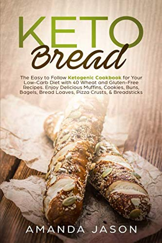 Keto Bread: The Easy to Follow Ketogenic Cookbook for Your Low-Carb Diet with 40 Wheat and Gluten-Free Recipes. Enjoy Delicious Muffins, Cookies, ... Bread Loaves, Pizza Crusts, & Breadsticks by Amanda Jason