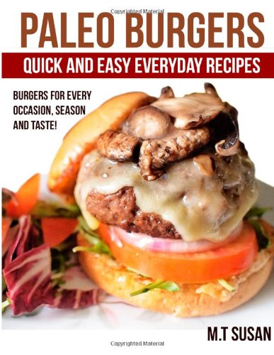 Paleo Burgers: Quick and Easy Everyday Recipes Burgers for Every Occasion, Seas by M.T Susan