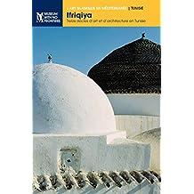 Ifriqiya: Treize Siècles d'Art Et d'Architecture En Tunisie