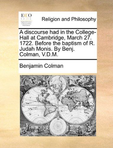 A discourse had in the College-Hall at Cambridge, March 27. 1722. Before the baptism of R. Judah Monis. By Benj. Colman, V.D.M. ebook