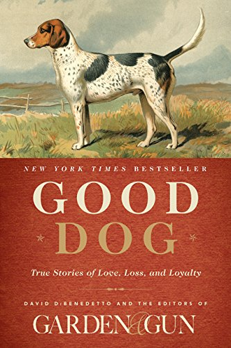 Good Dog: True Stories of Love, Loss, and Loyalty (Garden & Gun ()
