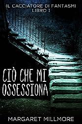 Ciò che mi ossessiona  - Il cacciatore di fantasmi, Libro 1 (Italian Edition)
