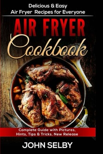 Air Fryer Cookbook: Delicious & Easy Air Fryer Recipes for Everyone by John Selby