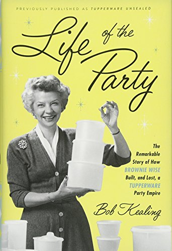 Life of the Party: The Remarkable Story of How Brownie Wise Built, and Lost, a Tupperware Party -
