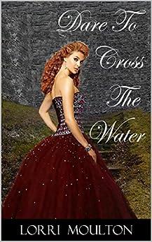 Dare To Cross The Water (A Dare Romance Series Book 1) by [Moulton, Lorri]