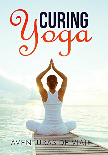 Curing Yoga: 100+ Healing Yoga Sequences to Alleviate Over 50 Ailments (Health and Fitness Book 2)