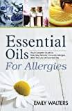 Essential Oils For Allergies: Your Complete Guide to Alleviating Common Allergies With The Use Of Essential Oils