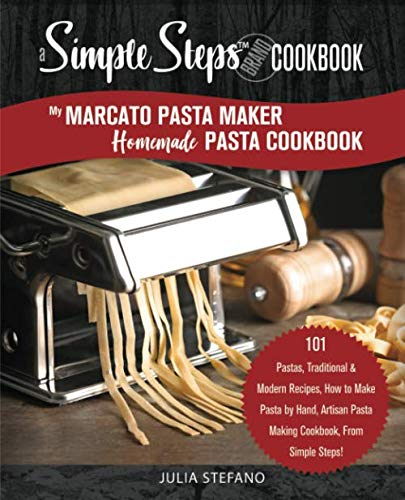 My Marcato Pasta Maker Homemade Pasta Cookbook, A Simple Steps Brand Cookbook: 101 Pastas, Traditional & Modern Recipes, How to Make Pasta by Hand, ... Steps! (making pasta book, pasta recipe book) (Kitchenaid Mixer Noodle Maker For)