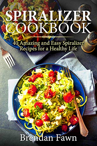 Spiralizer Cookbook: 40 Amazing and Easy Spiralizer Recipes for a Healthy Life by [Fawn, Brendan]