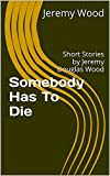 Somebody Has To Die: Short Stories By Jeremy Douglas Wood