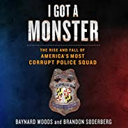 I Got a Monster: The Rise and Fall of America's Most Corrupt Police S