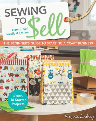 Sewing to Sell – The Beginner's Guide to Starting a Craft Business: Bonus – 16 Starter Projects • How to Sell Locally  Online