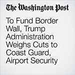 To Fund Border Wall, Trump Administration Weighs Cuts to Coast Guard, Airport Security | Dan Lamothe,Ashley Halsey III,Lisa Rein