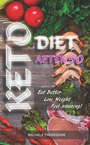 KETO DIET AFTER 50: Perfect Book For All People and in Particular Over the Age of 50, Keto After 50 Will Help You Eat Better, Lose Weight. Feel amazing!