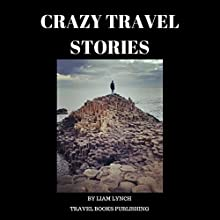 Crazy Travel Stories: A Collection of Crazy Travel Stories from Around the World Audiobook by Liam Lynch Narrated by Talen Mabry