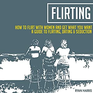 How To Flirt With Women & Get What You Want: A Guide To Flirting, Dating & Seduction Audiobook