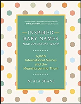 Inspired Baby Names from Around the World: 6, 000 International Names and the Meaning Behind Them