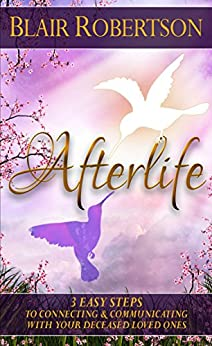 Afterlife: 3 Easy Steps To Connecting And Communicating With Your Deceased Loved Ones (3 Easy Steps Psychic Series) by [Robertson, Blair]