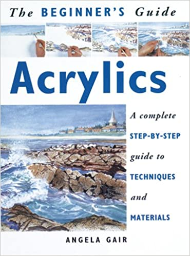 The Beginner's Guide Acrylics: A Complete Step-By-Step Guide