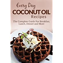 Coconut Oil Recipes: The Complete Guide for Breakfast, Lunch, Dinner and More (Everyday Recipes)