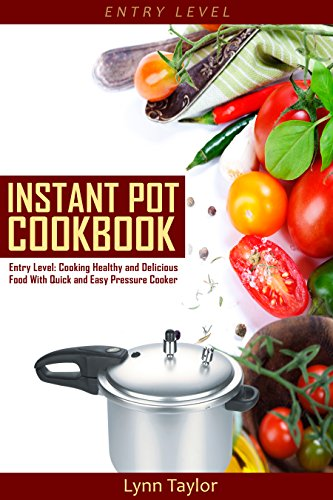 Instant Pot Cookbook: Entry Level: Cooking Healthy and Delicious Food Quick and Easy with a Pressure Cooker (Pressure Cooker Recipes, Electric Pressure Cooker, Slow Cooker, Crock Pot) by [Taylor, Lynn]