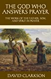 The God Who Answers Prayer: The Work of the Father, Son, and Spirit in Prayer