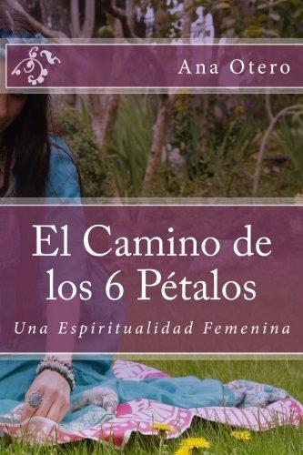 El Camino de los 6 Petalos: Una Espiritualidad Femenina (Spanish Edition)