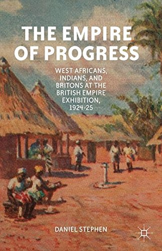 The Empire of Progress: West Africans, Indians, and Britons at the British Empire Exhibition, 1924–25