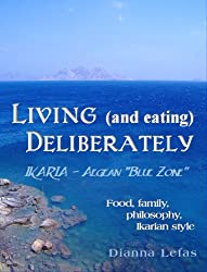 LIVING (and eating), DELIBERATELY - Ikaria: Aegean Blue Zone.: Food, family, philosophy, Ikarian style (English Edition)