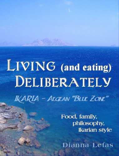 LIVING (and eating), DELIBERATELY - Ikaria: Aegean Blue Zone.: Food, family, philosophy, Ikarian style by Dianna Lefas